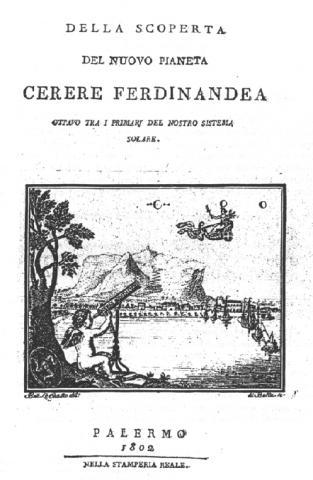 케레스(세레스)의 발견을 기록한 피아찌의 책. 새 행성의 이름은 '케레스 페르디난데아'로 적혀있다. 당시 시칠리의 왕 페르디난드 1세의 이름도 함께 썼다. 하지만 다른 나라 천문학자들의 반발로 '케레스'만 채택되었다. ⓒ위키백과